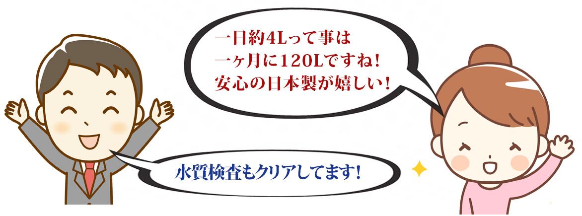 一日4Lって事は一ヶ月に12Lですね!安心の日本製が嬉しい!水質検査もクリアしてます!